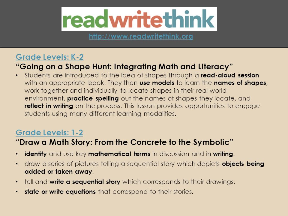 http://www.readwritethink.org Grade Levels: K-2 Going on a Shape Hunt: Integrating Math and Literacy Students are introduced to the idea of shapes through a read-aloud session with an appropriate book.