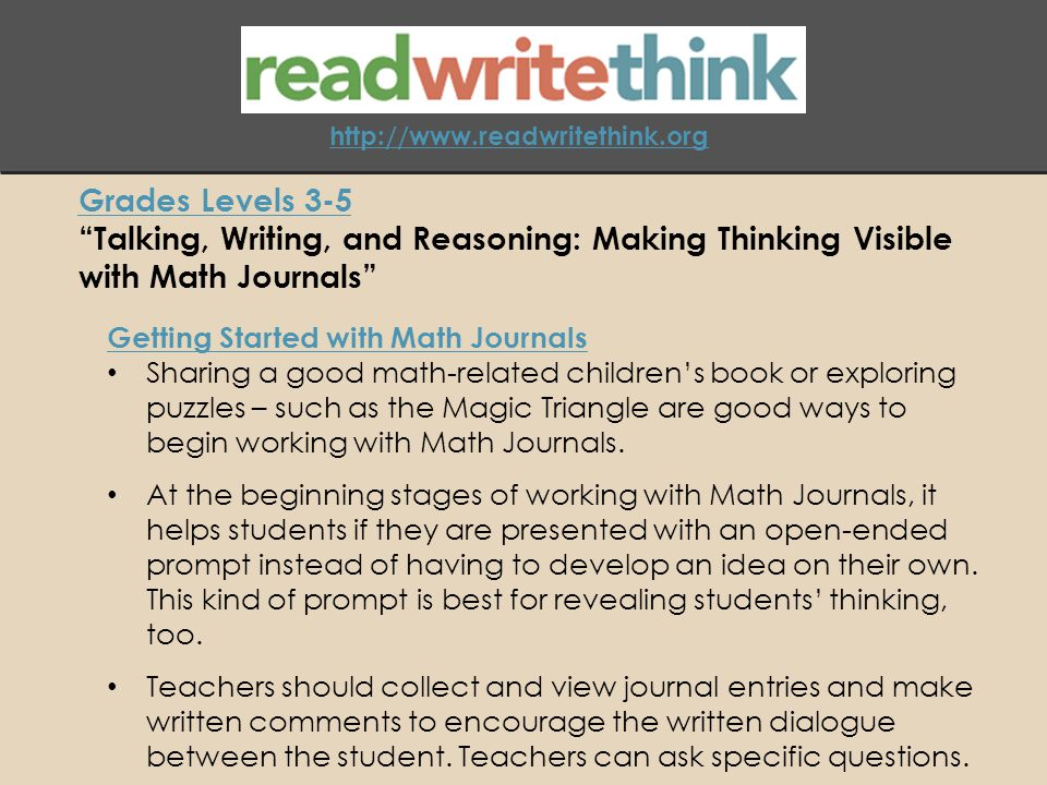 http://www.readwritethink.org Grades Levels 3-5 Talking, Writing, and Reasoning: Making Thinking Visible with Math Journals Getting Started with Math Journals Sharing a good math-related children's book or exploring puzzles – such as the Magic Triangle are good ways to begin working with Math Journals.
