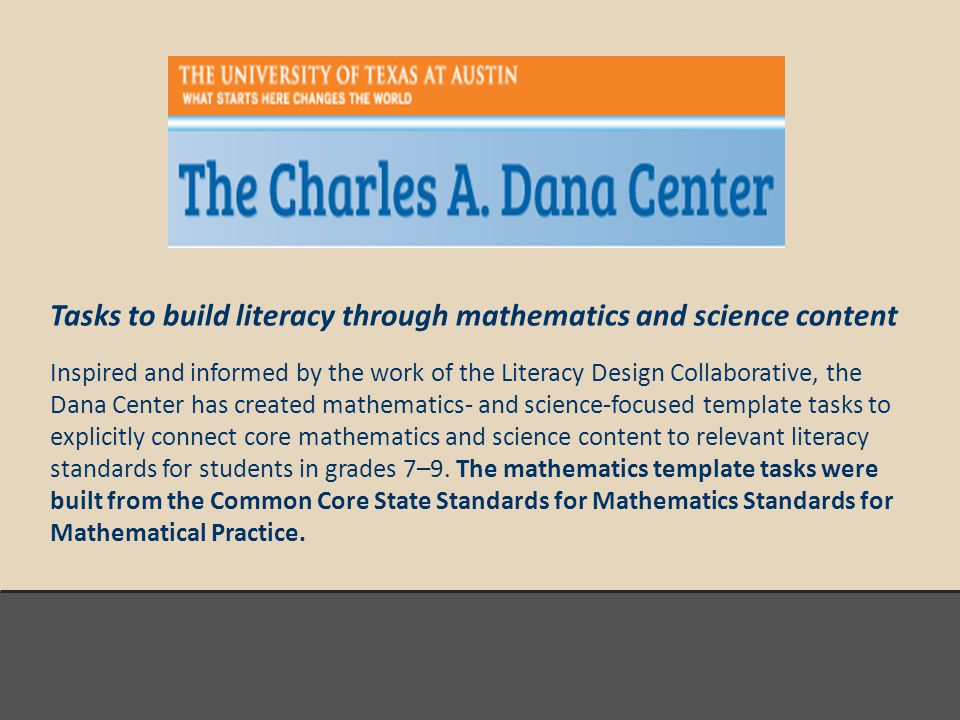 Tasks to build literacy through mathematics and science content Inspired and informed by the work of the Literacy Design Collaborative, the Dana Center has created mathematics- and science-focused template tasks to explicitly connect core mathematics and science content to relevant literacy standards for students in grades 7–9.