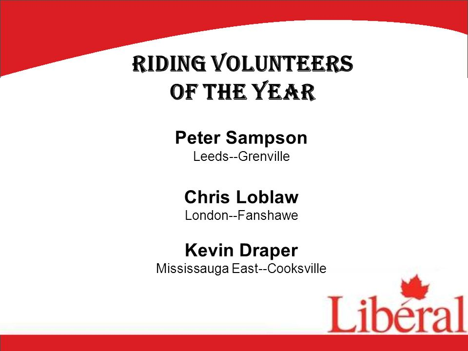 Peter Sampson Leeds--Grenville Chris Loblaw London--Fanshawe Kevin Draper Mississauga East--Cooksville Riding Volunteers of the Year