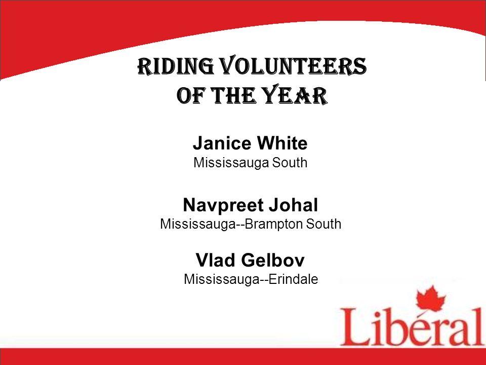 Janice White Mississauga South Navpreet Johal Mississauga--Brampton South Vlad Gelbov Mississauga--Erindale Riding Volunteers of the Year