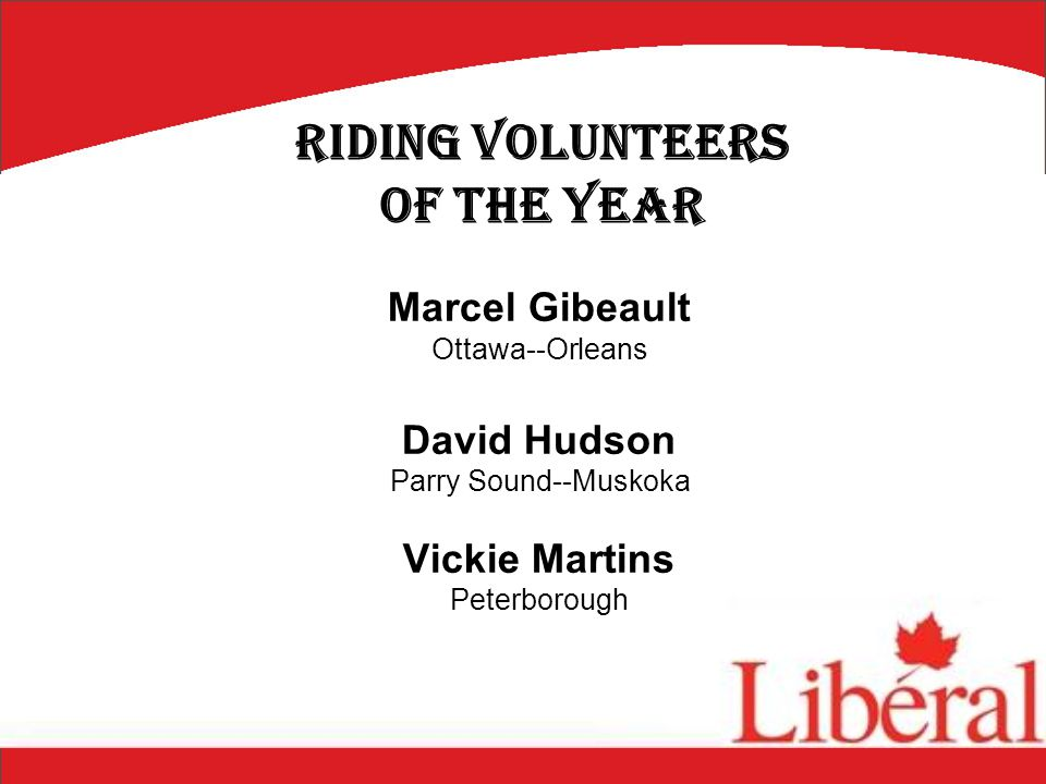 Marcel Gibeault Ottawa--Orleans David Hudson Parry Sound--Muskoka Vickie Martins Peterborough Riding Volunteers of the Year