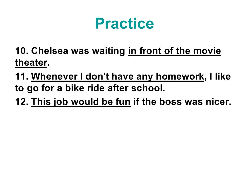 Practice 10. Chelsea was waiting in front of the movie theater. 11. Whenever I don't have any homework, I like to go for a bike ride after school. 12.