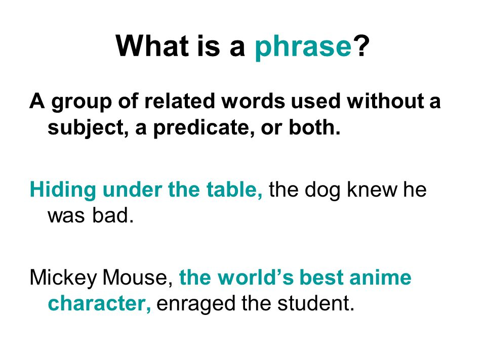 What is a phrase.A group of related words used without a subject, a predicate, or both.