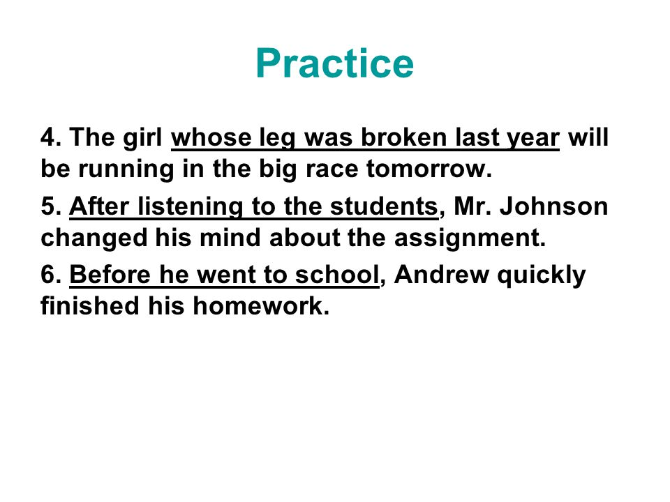Practice 4. The girl whose leg was broken last year will be running in the big race tomorrow. 5. After listening to the students, Mr. Johnson changed