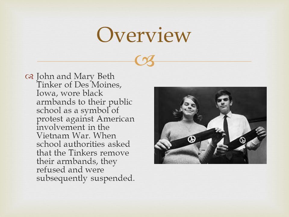   John and Mary Beth Tinker of Des Moines, Iowa, wore black armbands to their public school as a symbol of protest against American involvement in the Vietnam War.