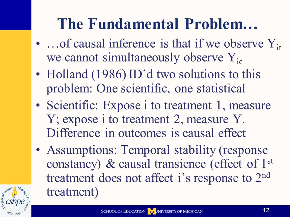 13 Fundamental Problem (cont'd) Second scientific way: Assume all units are identical, thus, doesn't matter which unit receives the treatment (unit homogeneity) Give treatment to unit 1 & use unit 2 as control, then compare difference in Y.
