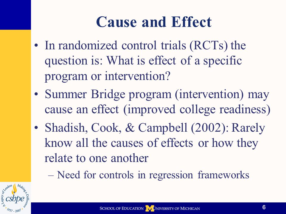 Cause and Effect (cont'd) Holland (1986) notes that true causes hard to determine unequivocally; seek to determine probability that an effect will occur Allows opportunity to est.