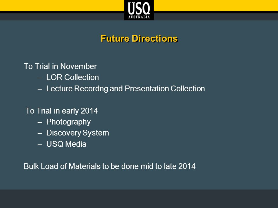 Future Directions To Trial in November –LOR Collection –Lecture Recordng and Presentation Collection To Trial in early 2014 –Photography –Discovery System –USQ Media Bulk Load of Materials to be done mid to late 2014