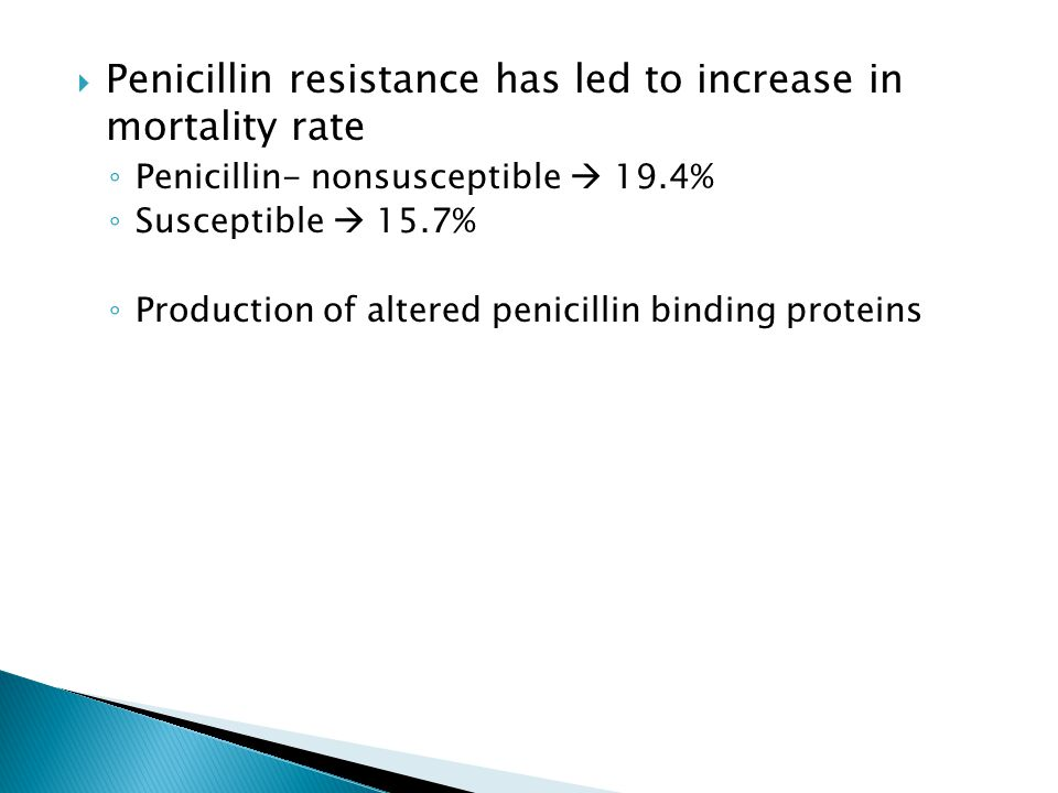  Penicillin resistance has led to increase in mortality rate ◦ Penicillin- nonsusceptible  19.4% ◦ Susceptible  15.7% ◦ Production of altered penicillin binding proteins