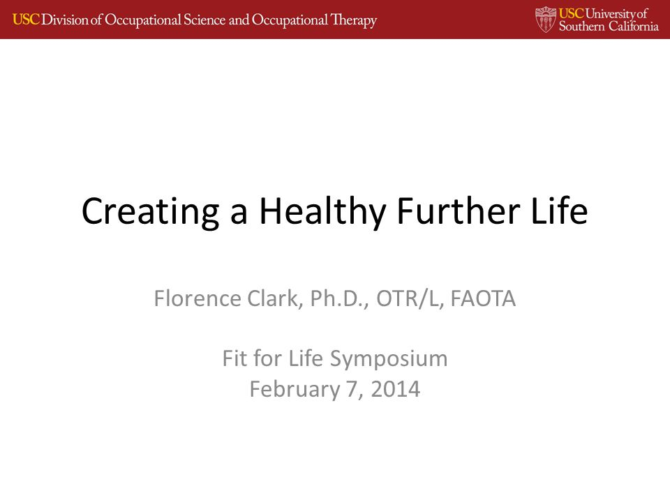 Creating a Healthy Further Life Florence Clark, Ph.D., OTR/L, FAOTA Fit for Life Symposium February 7, 2014
