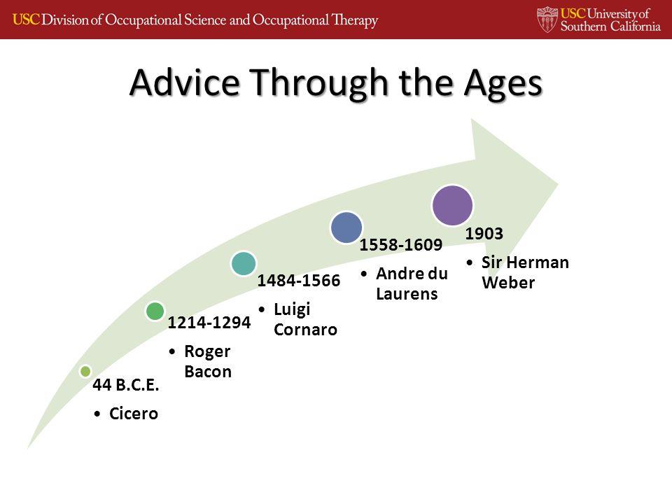 Advice Through the Ages 44 B.C.E. Cicero 1214-1294 Roger Bacon 1484-1566 Luigi Cornaro 1558-1609 Andre du Laurens 1903 Sir Herman Weber