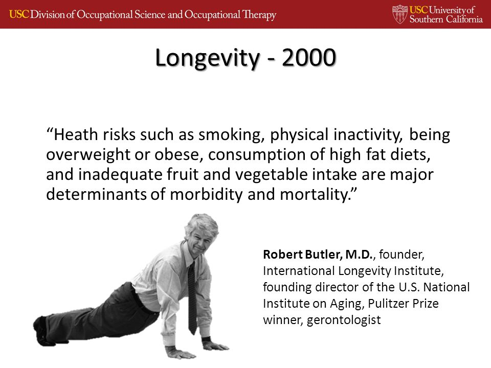 Heath risks such as smoking, physical inactivity, being overweight or obese, consumption of high fat diets, and inadequate fruit and vegetable intake are major determinants of morbidity and mortality. Longevity - 2000 Robert Butler, M.D., founder, International Longevity Institute, founding director of the U.S.