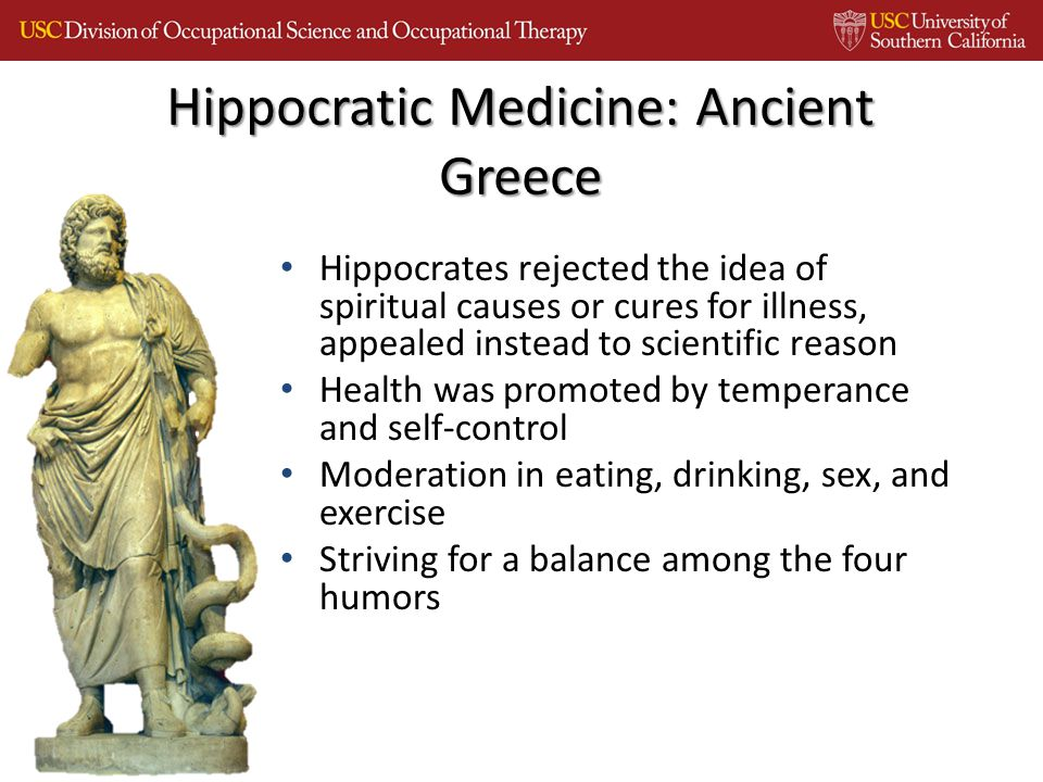 Hippocrates rejected the idea of spiritual causes or cures for illness, appealed instead to scientific reason Health was promoted by temperance and self-control Moderation in eating, drinking, sex, and exercise Striving for a balance among the four humors Hippocratic Medicine: Ancient Greece