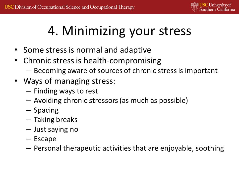 Some stress is normal and adaptive Chronic stress is health-compromising – Becoming aware of sources of chronic stress is important Ways of managing stress: – Finding ways to rest – Avoiding chronic stressors (as much as possible) – Spacing – Taking breaks – Just saying no – Escape – Personal therapeutic activities that are enjoyable, soothing 4.