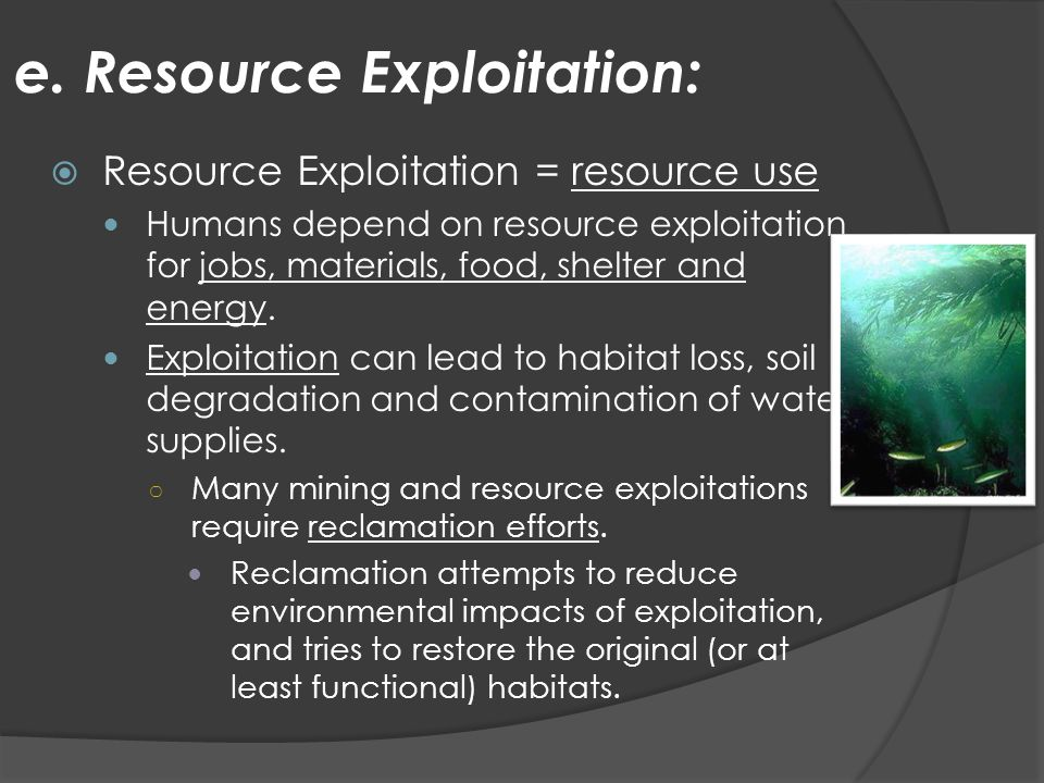 e. Resource Exploitation:  Resource Exploitation = resource use Humans depend on resource exploitation for jobs, materials, food, shelter and energy.