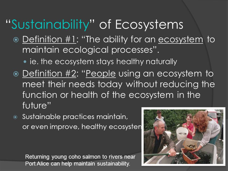 """""""Sustainability"""" of Ecosystems  Definition #1: """"The ability for an ecosystem to maintain ecological processes"""". ie. the ecosystem stays healthy natur"""