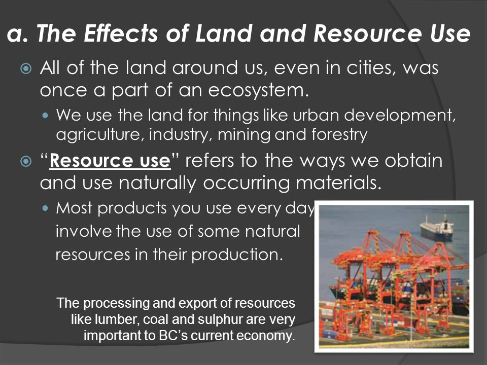 a. The Effects of Land and Resource Use  All of the land around us, even in cities, was once a part of an ecosystem. We use the land for things like