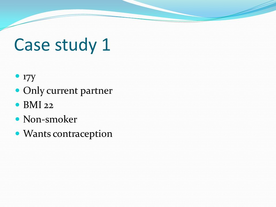 Case study 1 17y Only current partner BMI 22 Non-smoker Wants contraception