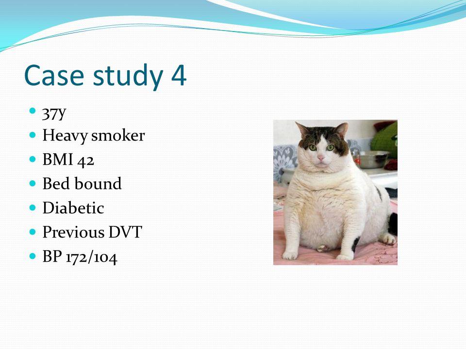 Case study 4 37y Heavy smoker BMI 42 Bed bound Diabetic Previous DVT BP 172/104