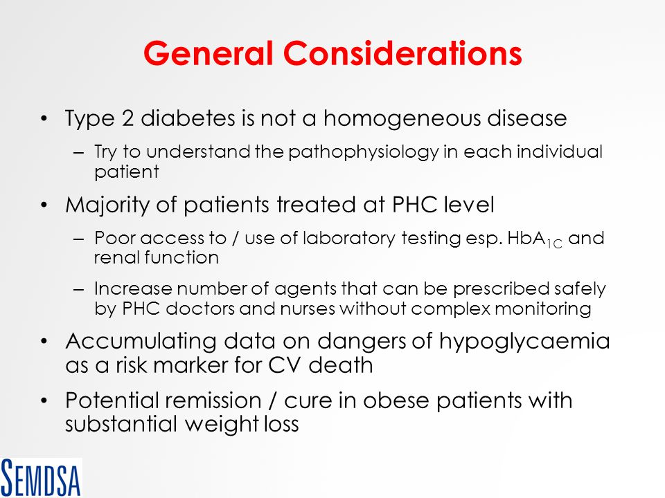 General Considerations Type 2 diabetes is not a homogeneous disease – Try to understand the pathophysiology in each individual patient Majority of pat