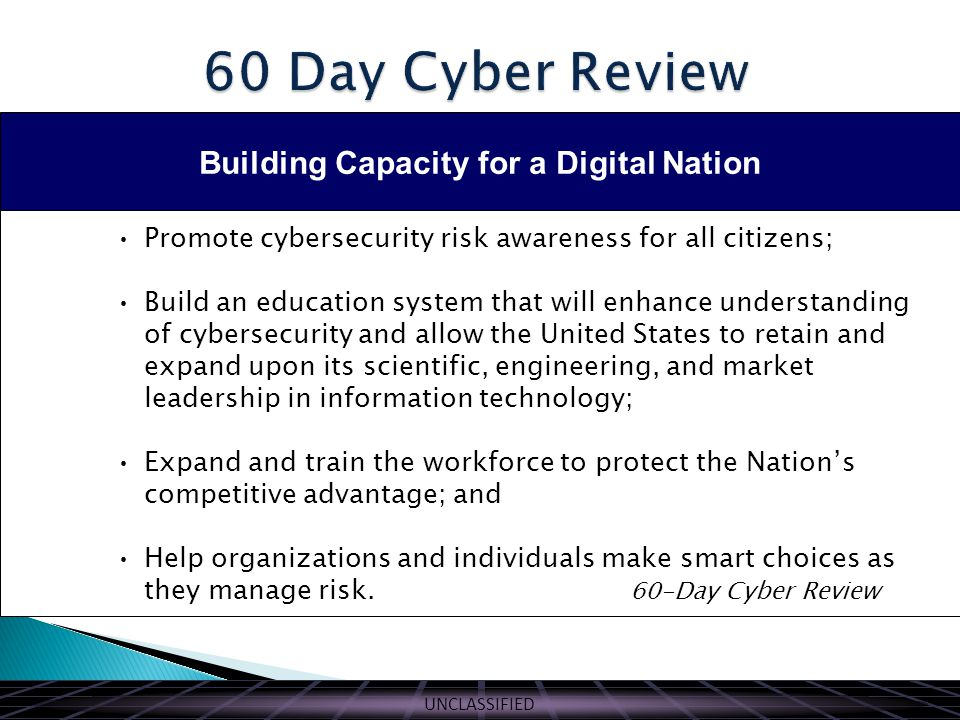 UNCLASSIFIED Building Capacity for a Digital Nation Promote cybersecurity risk awareness for all citizens; Build an education system that will enhance understanding of cybersecurity and allow the United States to retain and expand upon its scientific, engineering, and market leadership in information technology; Expand and train the workforce to protect the Nation's competitive advantage; and Help organizations and individuals make smart choices as they manage risk.