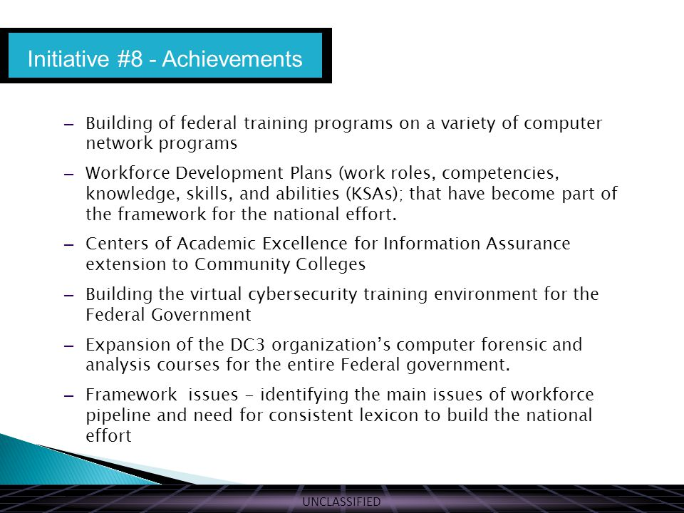 UNCLASSIFIED – Building of federal training programs on a variety of computer network programs – Workforce Development Plans (work roles, competencies, knowledge, skills, and abilities (KSAs); that have become part of the framework for the national effort.