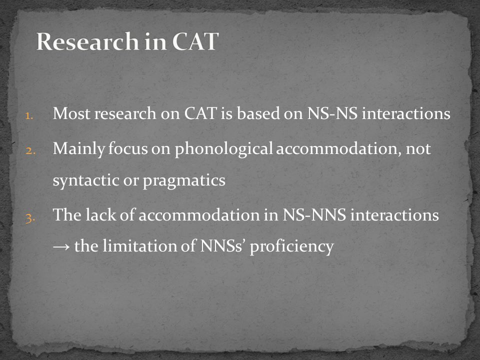 1. Most research on CAT is based on NS-NS interactions 2. Mainly focus on phonological accommodation, not syntactic or pragmatics 3. The lack of accom