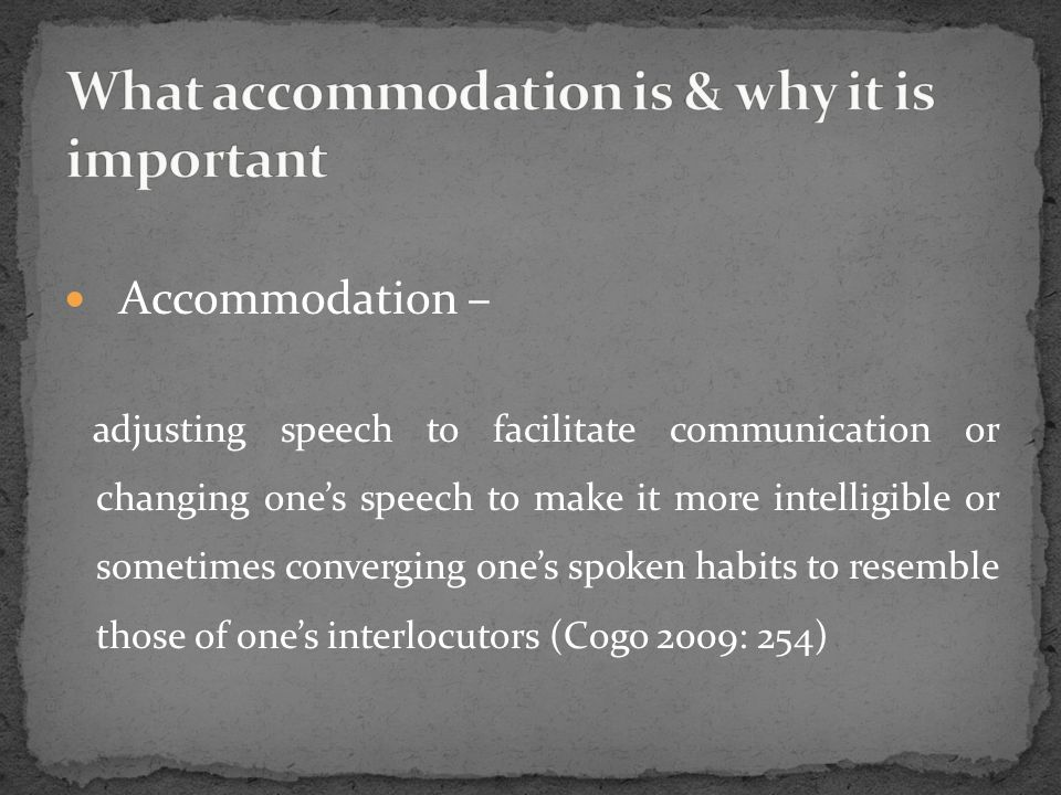 Accommodation – adjusting speech to facilitate communication or changing one's speech to make it more intelligible or sometimes converging one's spoke
