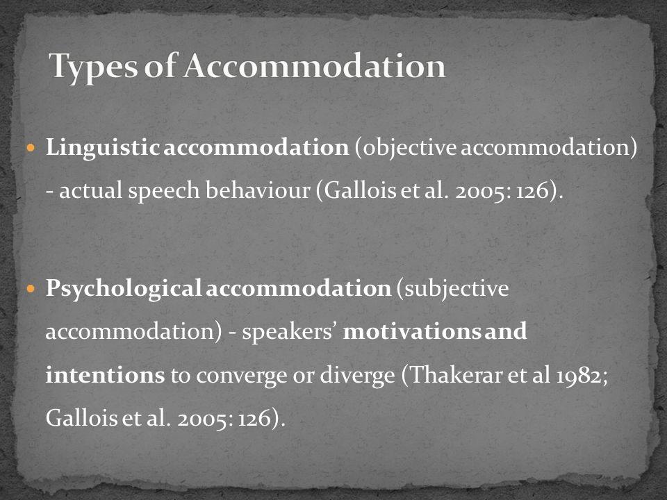 Linguistic accommodation (objective accommodation) - actual speech behaviour (Gallois et al. 2005: 126). Psychological accommodation (subjective accom