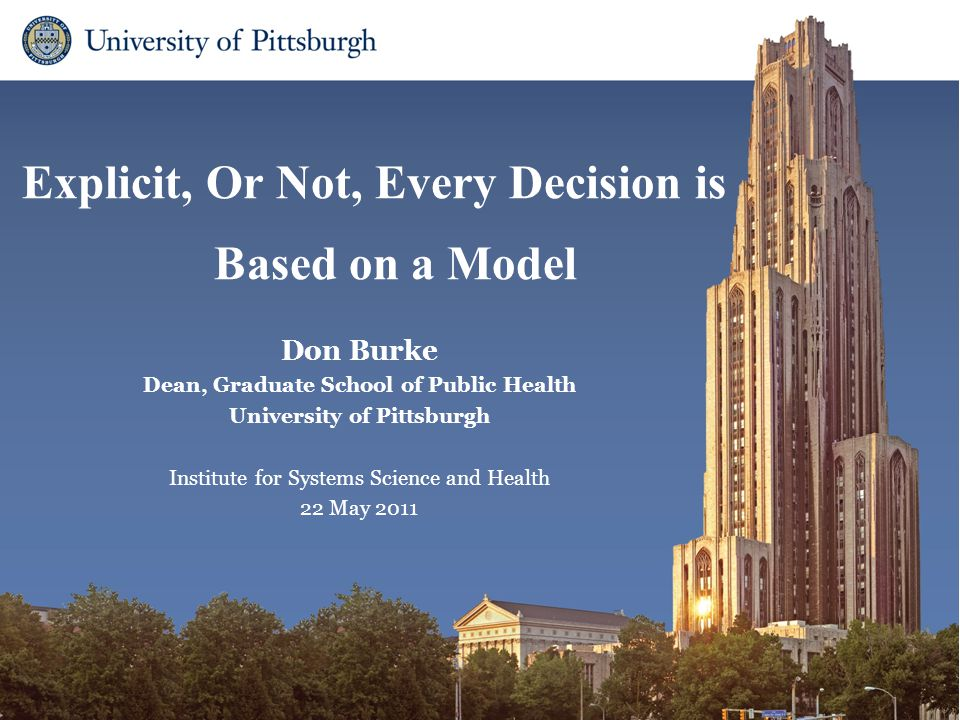 Explicit, Or Not, Every Decision is Based on a Model Don Burke Dean, Graduate School of Public Health University of Pittsburgh Institute for Systems Science and Health 22 May 2011