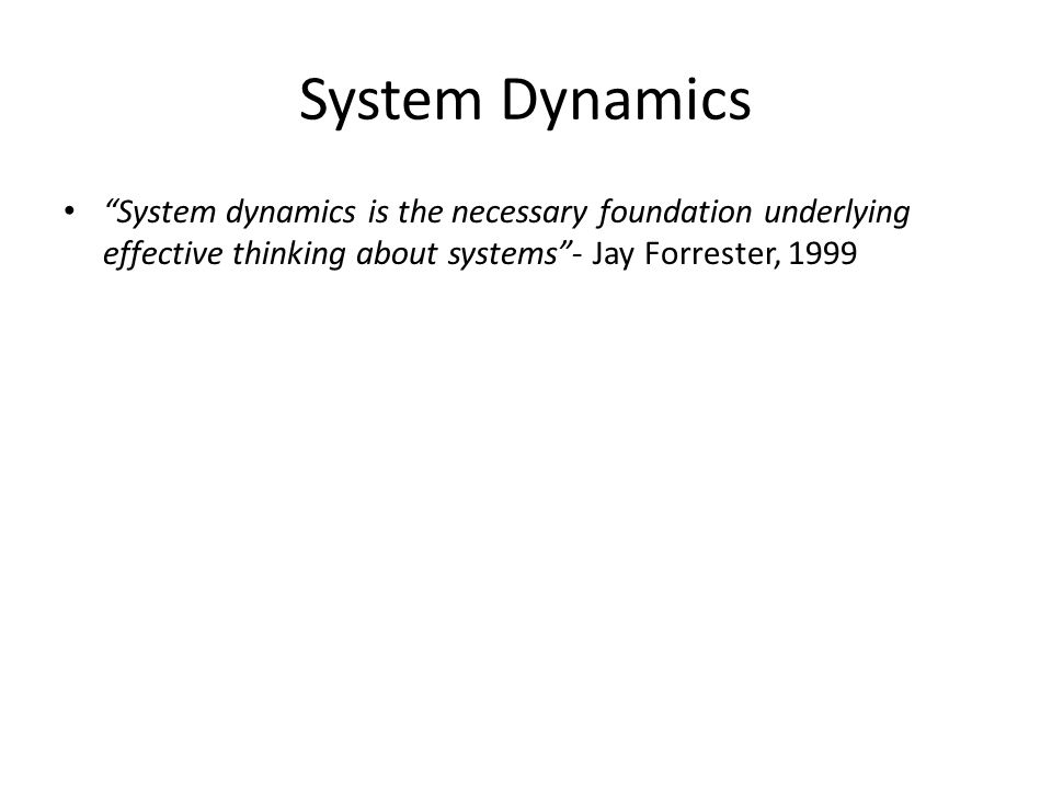 System Dynamics System dynamics is the necessary foundation underlying effective thinking about systems - Jay Forrester, 1999