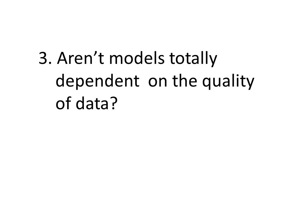 3. Aren't models totally dependent on the quality of data