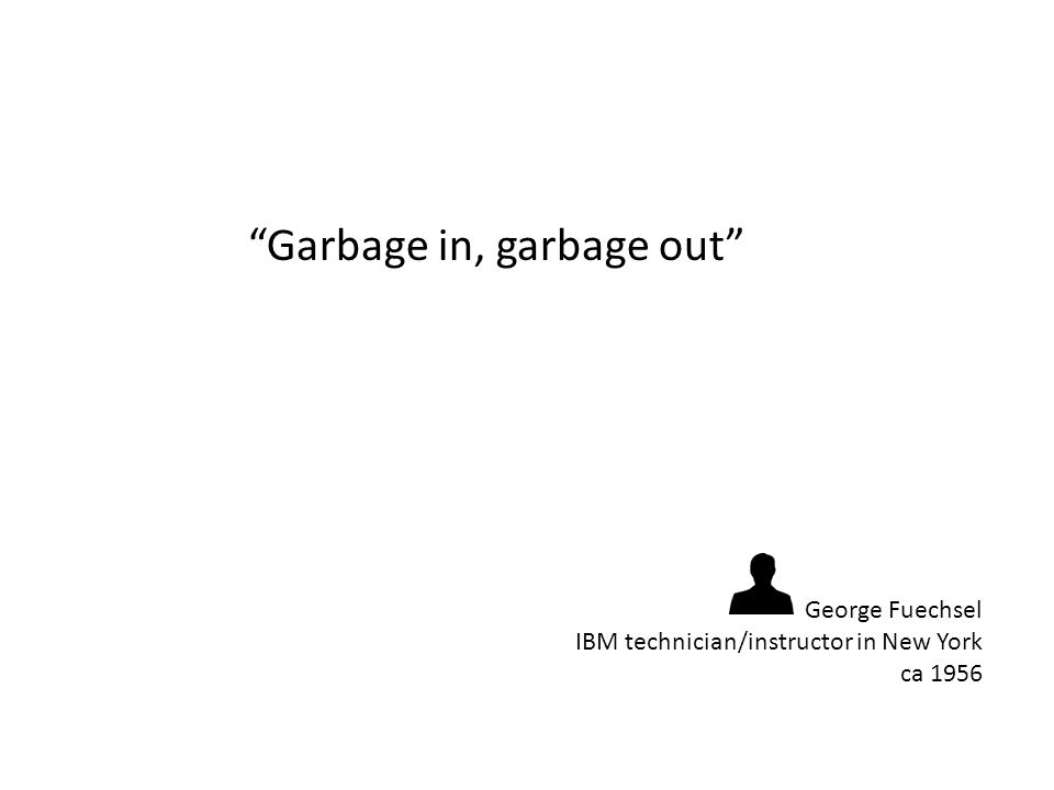 Garbage in, garbage out George Fuechsel IBM technician/instructor in New York ca 1956