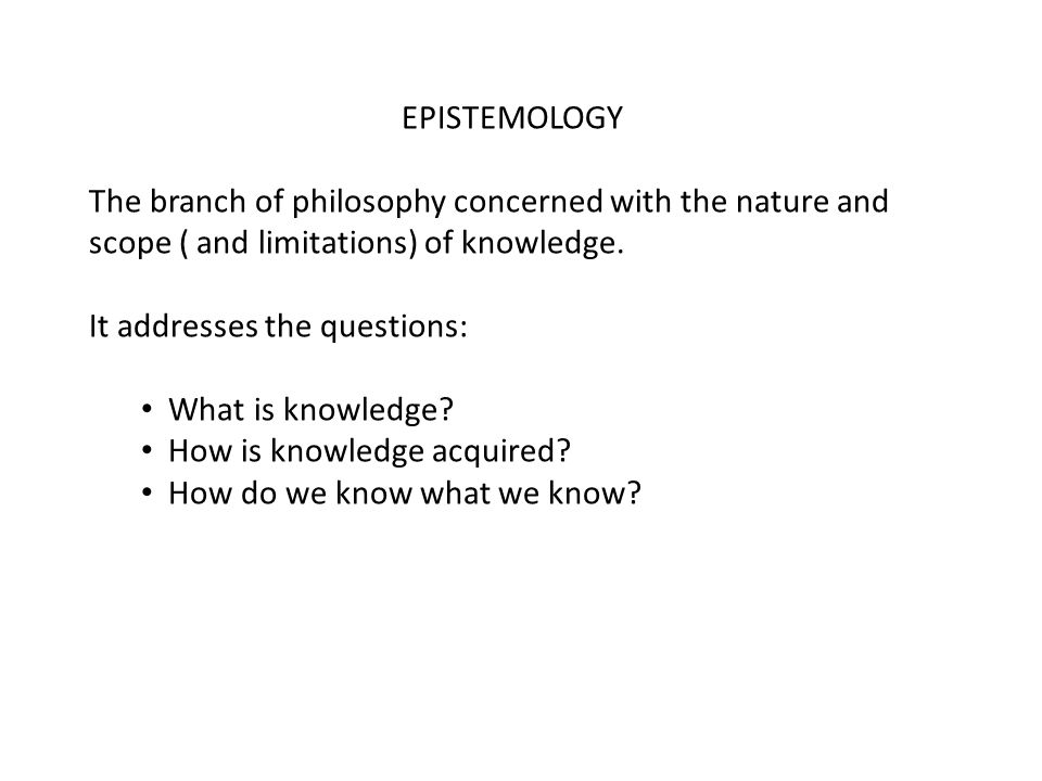 EPISTEMOLOGY The branch of philosophy concerned with the nature and scope ( and limitations) of knowledge.
