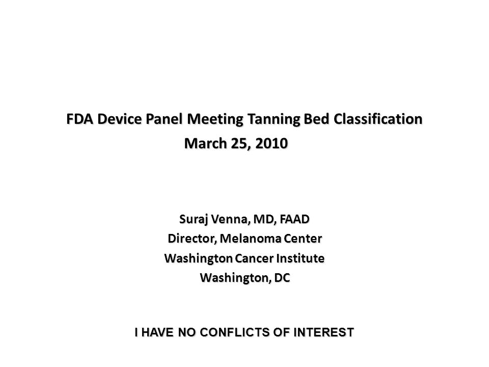 FDA Device Panel Meeting Tanning Bed Classification Suraj Venna, MD, FAAD Director, Melanoma Center Washington Cancer Institute Washington, DC March 25, 2010 I HAVE NO CONFLICTS OF INTEREST