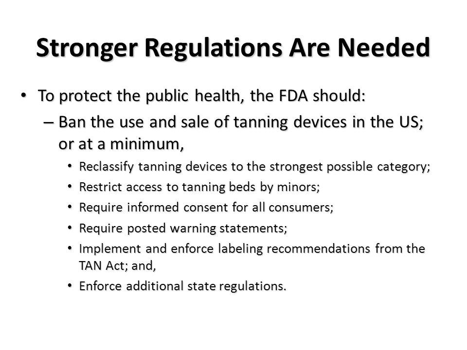 Stronger Regulations Are Needed To protect the public health, the FDA should: To protect the public health, the FDA should: – Ban the use and sale of tanning devices in the US; or at a minimum, Reclassify tanning devices to the strongest possible category; Reclassify tanning devices to the strongest possible category; Restrict access to tanning beds by minors; Restrict access to tanning beds by minors; Require informed consent for all consumers; Require informed consent for all consumers; Require posted warning statements; Require posted warning statements; Implement and enforce labeling recommendations from the TAN Act; and, Implement and enforce labeling recommendations from the TAN Act; and, Enforce additional state regulations.