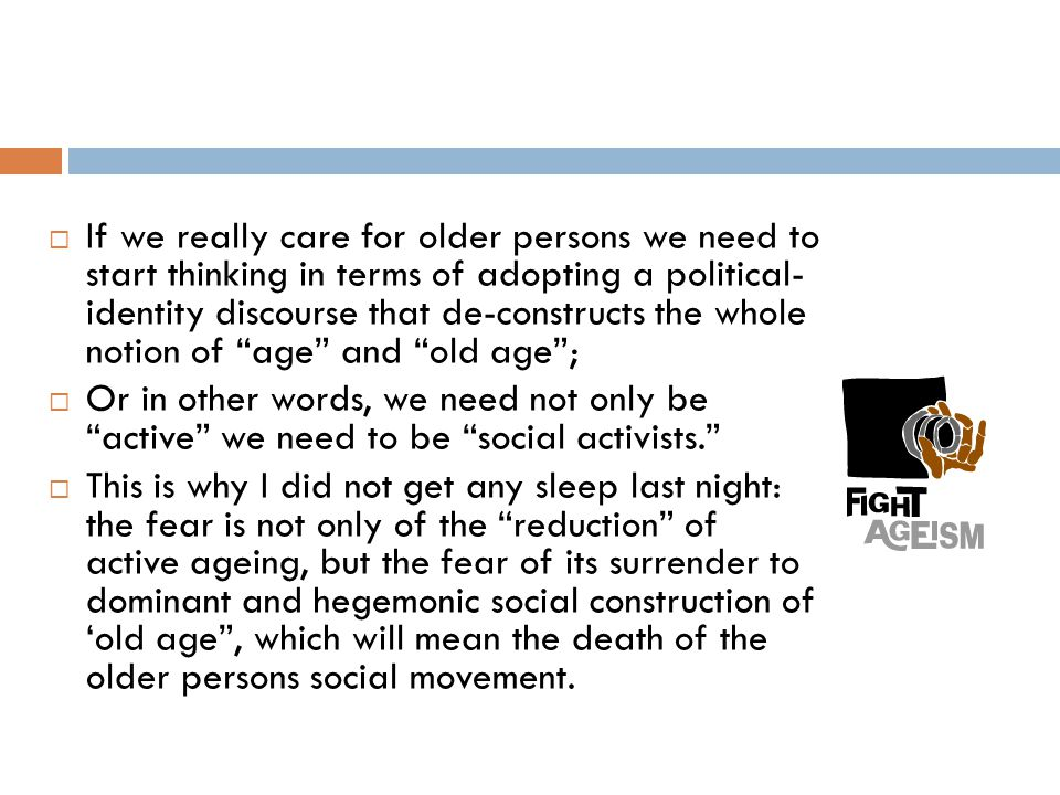 If we really care for older persons we need to start thinking in terms of adopting a political- identity discourse that de-constructs the whole notion of age and old age ;  Or in other words, we need not only be active we need to be social activists.  This is why I did not get any sleep last night: the fear is not only of the reduction of active ageing, but the fear of its surrender to dominant and hegemonic social construction of 'old age , which will mean the death of the older persons social movement.