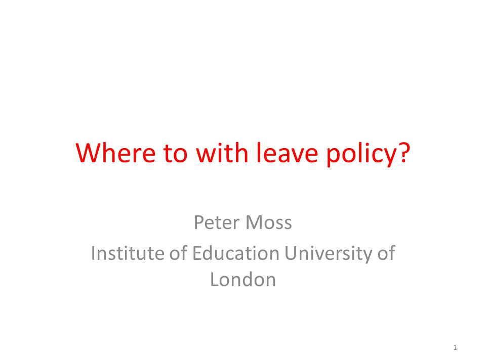 Where to with leave policy? Peter Moss Institute of Education University of London 1