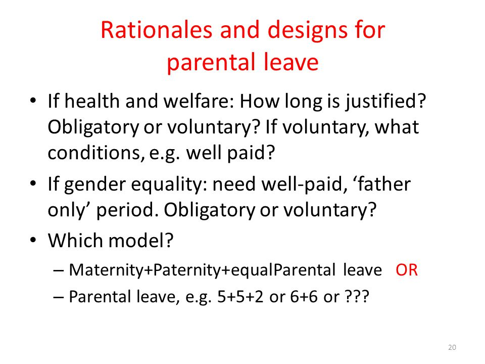 Rationales and designs for parental leave If health and welfare: How long is justified? Obligatory or voluntary? If voluntary, what conditions, e.g. w