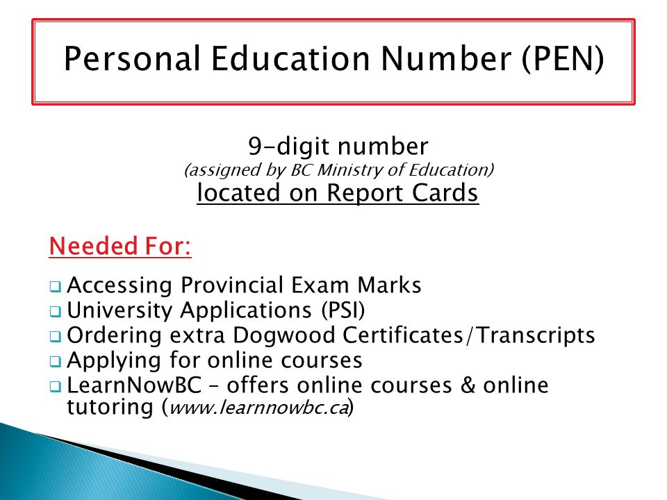 9-digit number (assigned by BC Ministry of Education) located on Report Cards Needed For:  Accessing Provincial Exam Marks  University Applications (PSI)  Ordering extra Dogwood Certificates/Transcripts  Applying for online courses  LearnNowBC – offers online courses & online tutoring ( www.learnnowbc.ca )