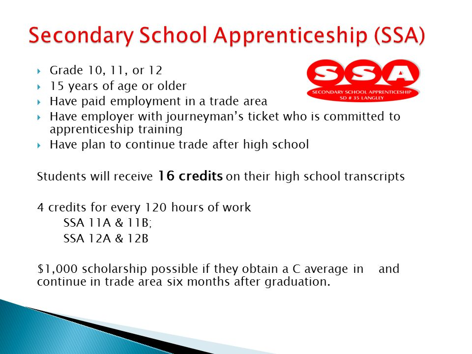  Grade 10, 11, or 12  15 years of age or older  Have paid employment in a trade area  Have employer with journeyman's ticket who is committed to apprenticeship training  Have plan to continue trade after high school Students will receive 16 credits on their high school transcripts 4 credits for every 120 hours of work SSA 11A & 11B; SSA 12A & 12B $1,000 scholarship possible if they obtain a C average in and continue in trade area six months after graduation.