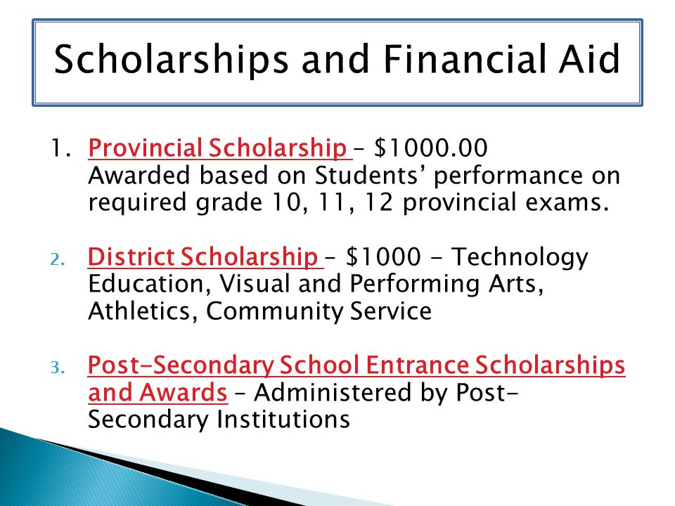 1. Provincial Scholarship – $1000.00 Awarded based on Students' performance on required grade 10, 11, 12 provincial exams. 2. District Scholarship – $