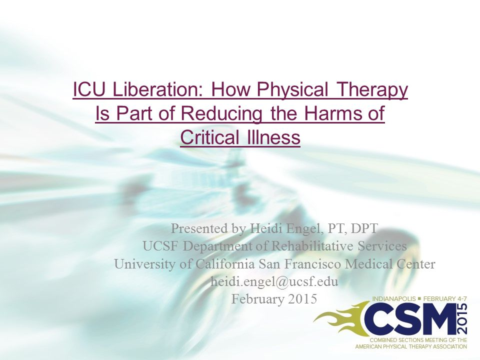 ICU Liberation: How Physical Therapy Is Part of Reducing the Harms of Critical Illness Presented by Heidi Engel, PT, DPT UCSF Department of Rehabilita