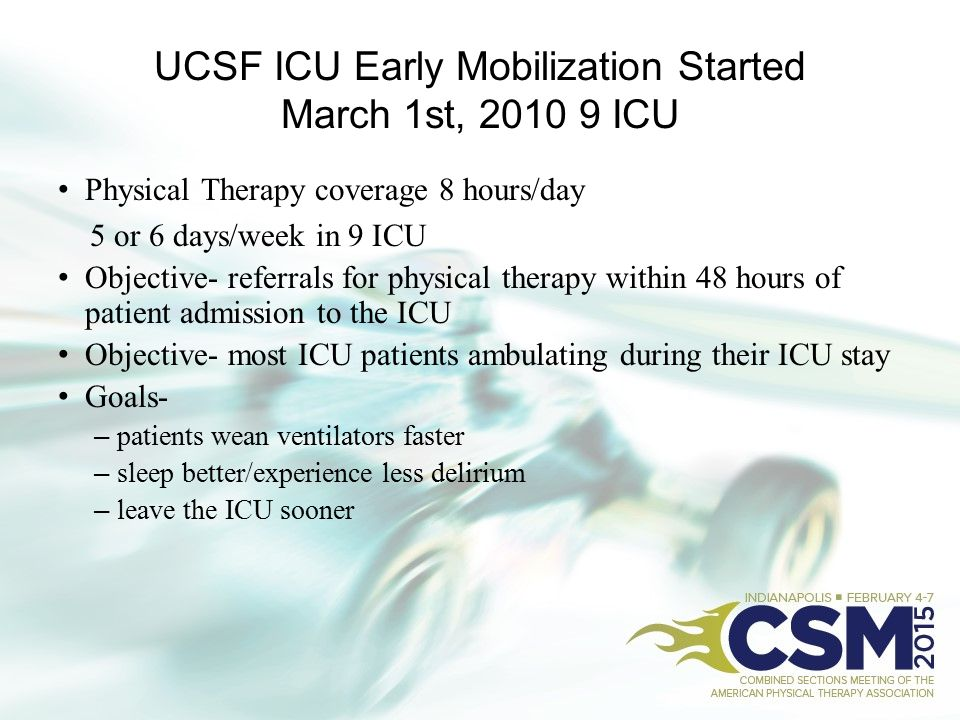 UCSF ICU Early Mobilization Started March 1st, 2010 9 ICU Physical Therapy coverage 8 hours/day 5 or 6 days/week in 9 ICU Objective- referrals for phy