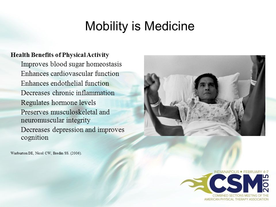 Mobility is Medicine Health Benefits of Physical Activity Improves blood sugar homeostasis Enhances cardiovascular function Enhances endothelial funct
