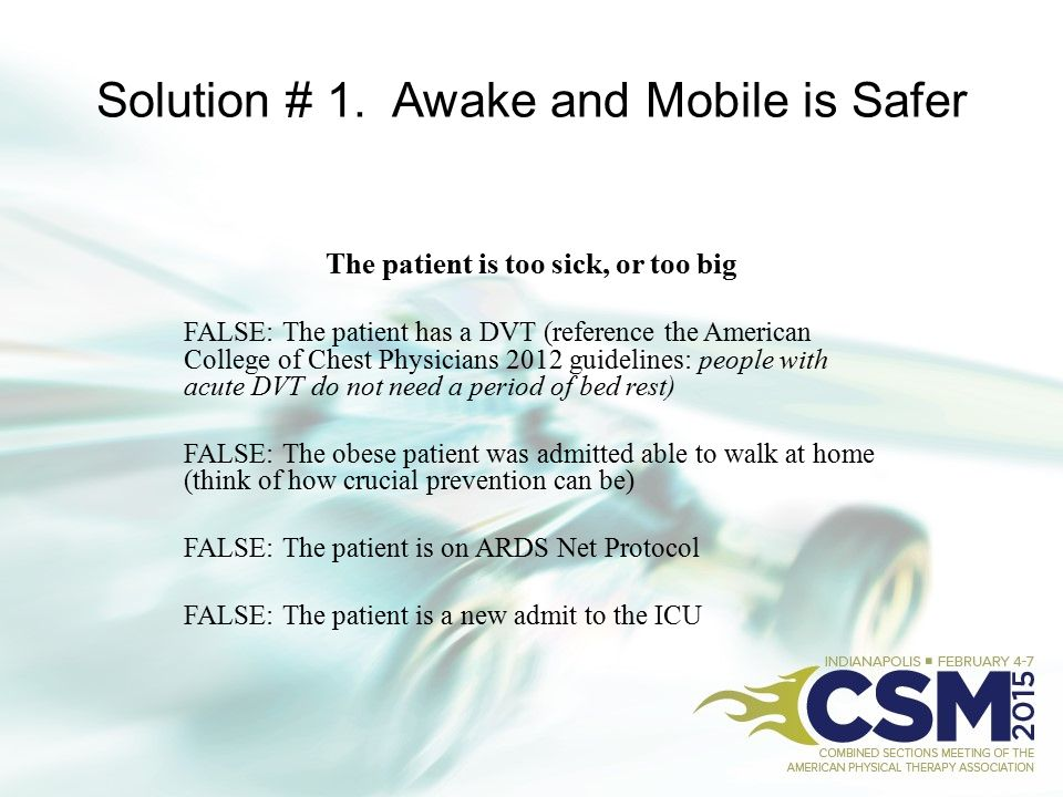 Solution # 1. Awake and Mobile is Safer The patient is too sick, or too big FALSE: The patient has a DVT (reference the American College of Chest Phys
