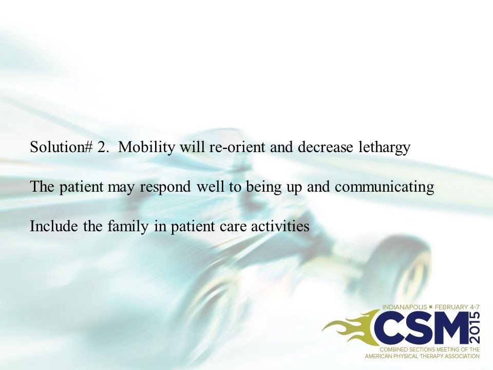 Solution# 2. Mobility will re-orient and decrease lethargy The patient may respond well to being up and communicating Include the family in patient ca