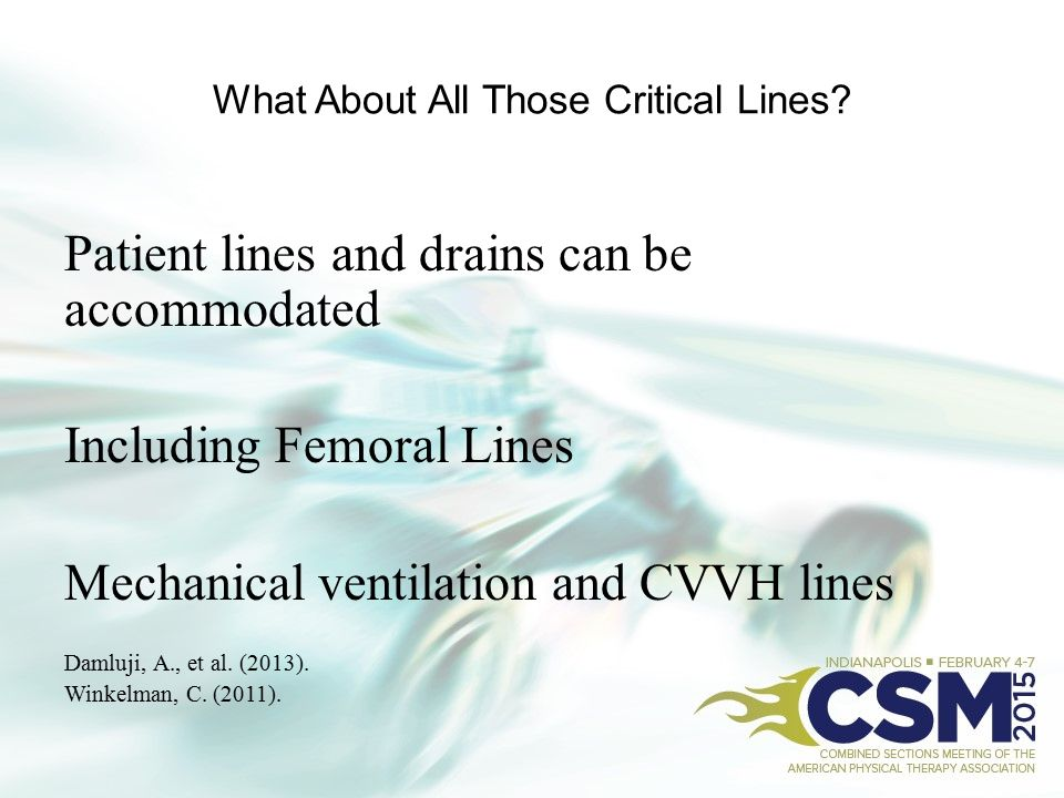 What About All Those Critical Lines? Patient lines and drains can be accommodated Including Femoral Lines Mechanical ventilation and CVVH lines Damluj