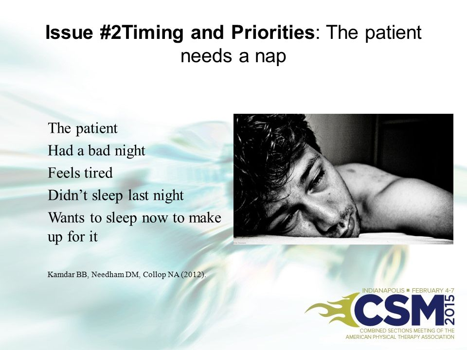 Issue #2Timing and Priorities: The patient needs a nap The patient Had a bad night Feels tired Didn't sleep last night Wants to sleep now to make up f
